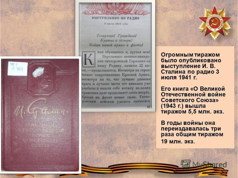 Огромным тиражом было опубликовано выступление И. В. Сталина по радио 3 июля 1941 г. Его книга «О Великой Отечественной войне Советского Союза» (1943 г.) вышла тиражом 5,5 млн. экз. В годы войны она переиздавалась три раза общим тиражом 19 млн. экз.