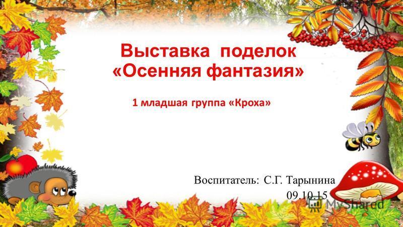 Выставка поделок «Осенняя фантазия» 1 младшая группа «Кроха» Воспитатель: С.Г. Тарынина 09.10.15