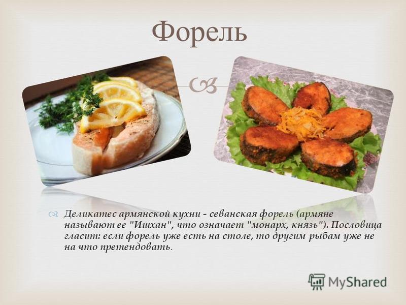 Деликатес армянской кухни - севанская форель (армяне называют ее Ишхан, что означает монарх, князь). Пословица гласит: если форель уже есть на столе, то другим рыбам уже не на что претендовать. Форель