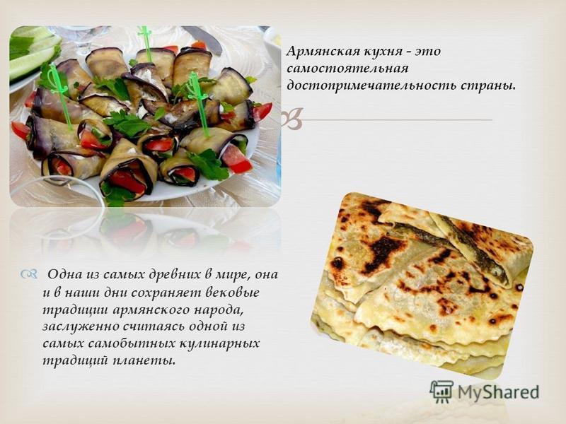 Одна из самых древних в мире, она и в наши дни сохраняет вековые традиции армянского народа, заслуженно считаясь одной из самых самобытных кулинарных традиций планеты. Армянская кухня - это самостоятельная достопримечательность страны.