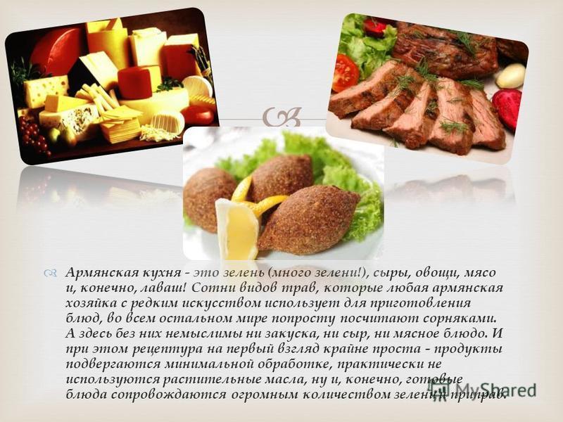 Армянская кухня - это зелень (много зелени!), сыры, овощи, мясо и, конечно, лаваш! Сотни видов трав, которые любая армянская хозяйка с редким искусством использует для приготовления блюд, во всем остальном мире попросту посчитают сорняками. А здесь б