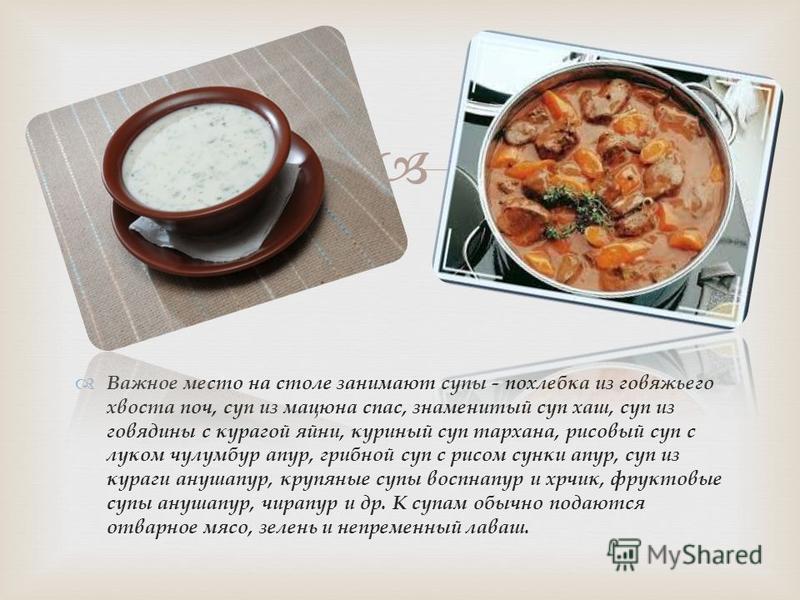 Важное место на столе занимают супы - похлебка из говяжьего хвоста поч, суп из мацюна спас, знаменитый суп хаш, суп из говядины с курагой айни, куриный суп тархана, рисовый суп с луком чулумбур апур, грибной суп с рисом санки апур, суп из кураги ануш