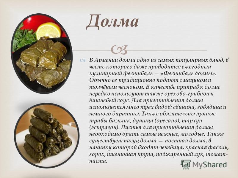 В Армении долма одно из самых популярных блюд, в честь которого даже проводится ежегодный кулинарный фестиваль «Фестиваль долмы». Обычно ее традиционно подают с мацуном и толчёным чесноком. В качестве приправ к долме нередко используют также орехово-