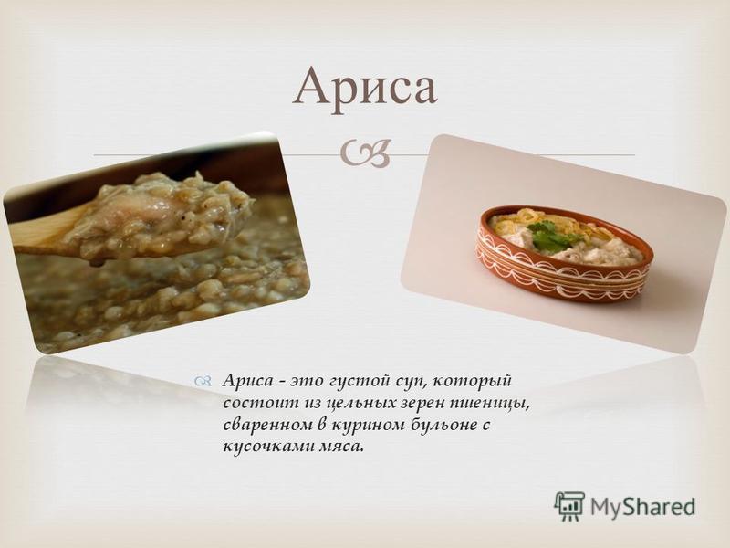 Ариса - это густой суп, который состоит из цельных зерен пшеницы, сваренном в курином бульоне с кусочками мяса. Ариса