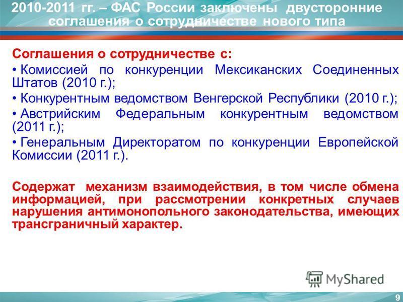 9 2010-2011 гг. – ФАС России заключены двусторонние соглашения о сотрудничестве нового типа Содержат механизм взаимодействия, в том числе обмена информацией, при рассмотрении конкретных случаев нарушения антимонопольного законодательства, имеющих тра