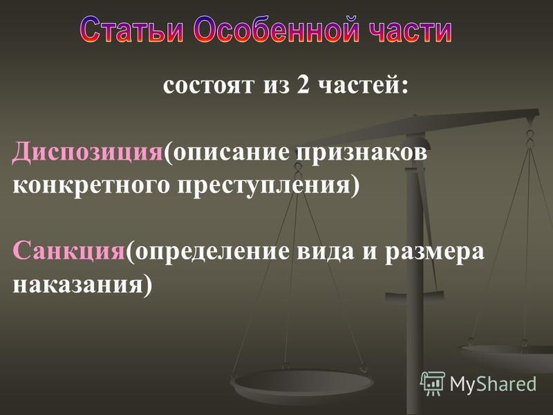 состоят из 2 частей: Диспозиция(описание признаков конкретного преступления) Санкция(определение вида и размера наказания)