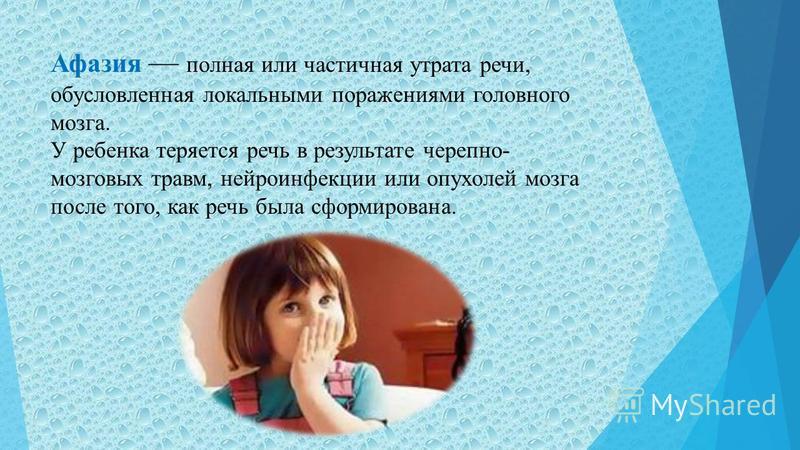 Афазия полная или частичная утрата речи, обусловленная локальными поражениями головного мозга. У ребенка теряется речь в результате черепно- мозговых травм, нейроинфекции или опухолей мозга после того, как речь была сформирована.