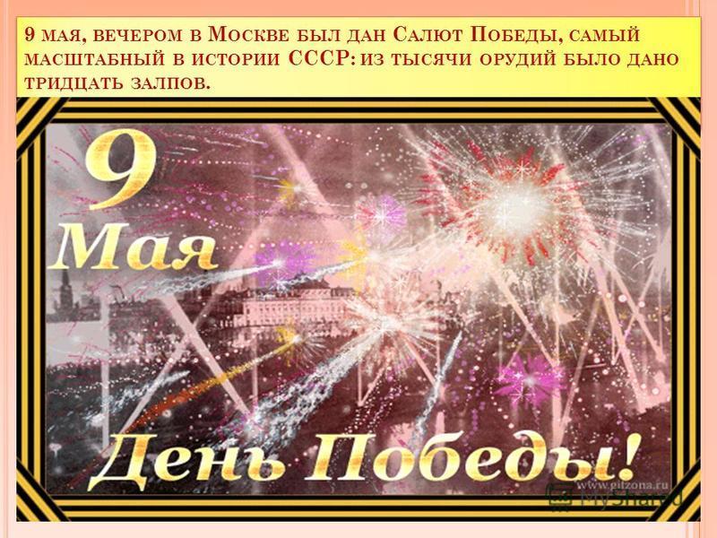 9 МАЯ, ВЕЧЕРОМ В М ОСКВЕ БЫЛ ДАН С АЛЮТ П ОБЕДЫ, САМЫЙ МАСШТАБНЫЙ В ИСТОРИИ СССР: ИЗ ТЫСЯЧИ ОРУДИЙ БЫЛО ДАНО ТРИДЦАТЬ ЗАЛПОВ.