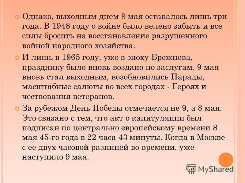 Однако, выходным днем 9 мая оставалось лишь три года. В 1948 году о войне было велено забыть и все силы бросить на восстановление разрушенного войной народного хозяйства. И лишь в 1965 году, уже в эпоху Брежнева, празднику было вновь воздано по заслу