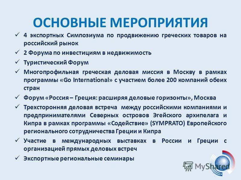 ОСНОВНЫЕ МЕРОПРИЯТИЯ 4 экспортных Симпозиума по продвижению греческих товаров на российский рынок 2 Форума по инвестициям в недвижимость Туристический Форум Многопрофильная греческая деловая миссия в Москву в рамках программы «Go International» с уча