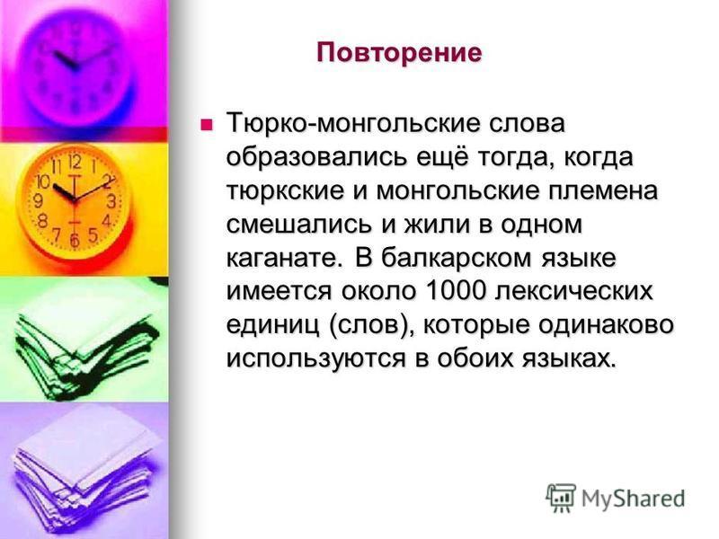 Повторение Тюрко-монгольские слова образовались ещё тогда, когда тюркские и монгольские племена смешались и жили в одном каганнате. В балкарском языке имеется около 1000 лексических единиц (слов), которые одинаково используются в обоих языках. Тюрко-