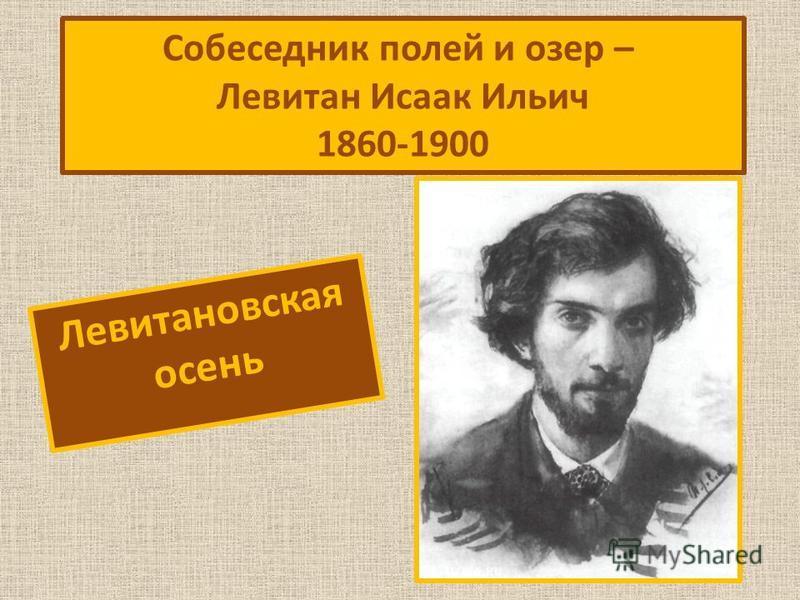 Левитановская осень Собеседник полей и озер – Левитан Исаак Ильич 1860-1900
