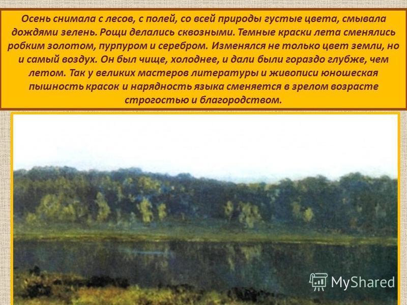 Осень снимала с лесов, с полей, со всей природы густые цвета, смывала дождями зелень. Рощи делались сквозными. Темные краски лета сменялись робким золотом, пурпуром и серебром. Изменялся не только цвет земли, но и самый воздух. Он был чище, холоднее,