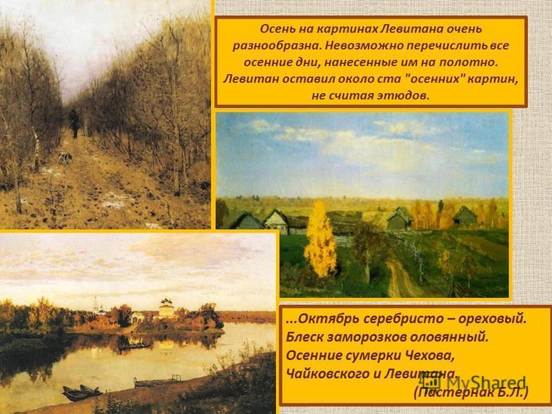 Осень на картинах Левитана очень разнообразна. Невозможно перечислить все осенние дни, нанесенные им на полотно. Левитан оставил около ста