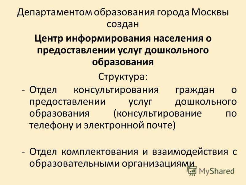 Департаментом образования города Москвы создан Центр информирования населения о предоставлении услуг дошкольного образования Структура: -Отдел консультирования граждан о предоставлении услуг дошкольного образования (консультирование по телефону и эле