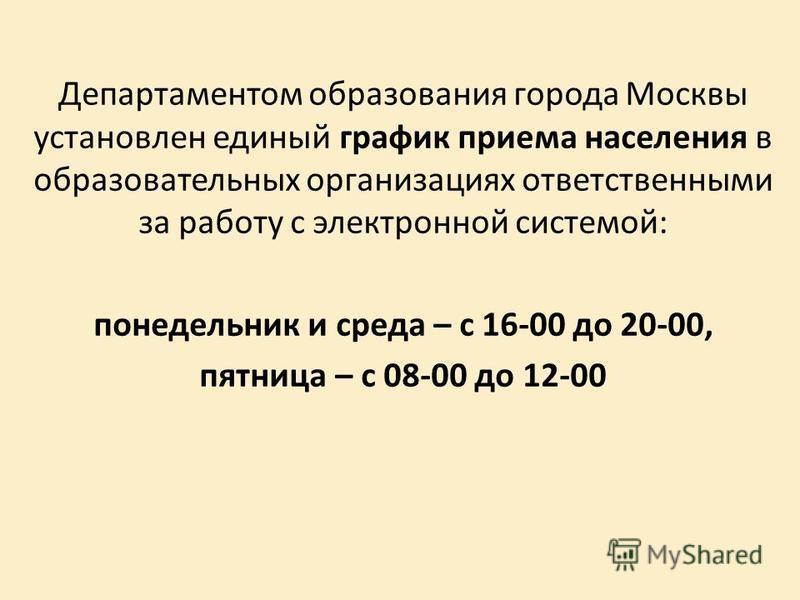 Департаментом образования города Москвы установлен единый график приема населения в образовательных организациях ответственными за работу с электронной системой: понедельник и среда – с 16-00 до 20-00, пятница – с 08-00 до 12-00