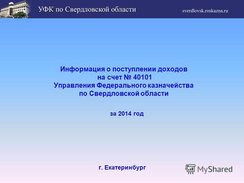 Информация о поступлении доходов на счет 40101 Управления Федерального казначейства по Свердловской области г. Екатеринбург за 2014 год