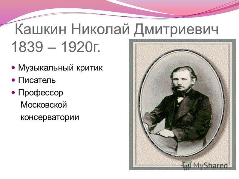 Кашкин Николай Дмитриевич 1839 – 1920 г. Музыкальный критик Писатель Профессор Московской консерватории