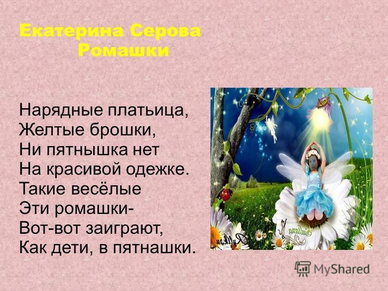 Екатерина Серова Ромашки Нарядные платьица, Желтые брошки, Ни пятнышка нет На красивой одежке. Такие весёлые Эти ромашки- Вот-вот заиграют, Как дети, в пятнашки.