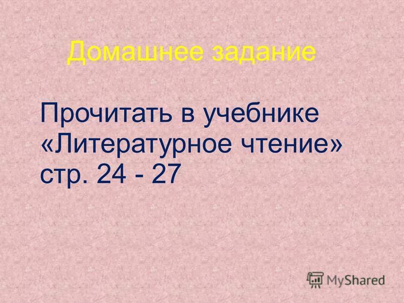 Домашнее задание Прочитать в учебнике «Литературное чтение» стр. 24 - 27