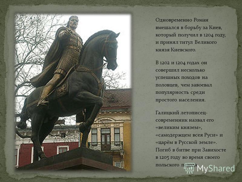 Одновременно Роман вмешался в борьбу за Киев, который получил в 1204 году, и принял титул Великого князя Киевского. В 1202 и 1204 годах он совершил несколько успешных походов на половцев, чем завоевал популярность среди простого населения. Галицкий л