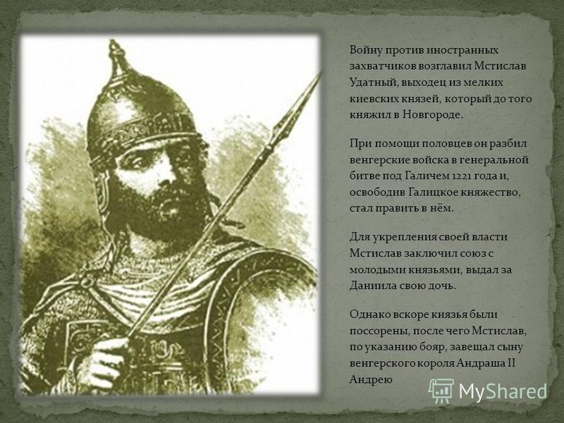 Войну против иностранных захватчиков возглавил Мстислав Удатный, выходец из мелких киевских князей, который до того княжил в Новгороде. При помощи половцев он разбил венгерские войска в генеральной битве под Галичем 1221 года и, освободив Галицкое кн