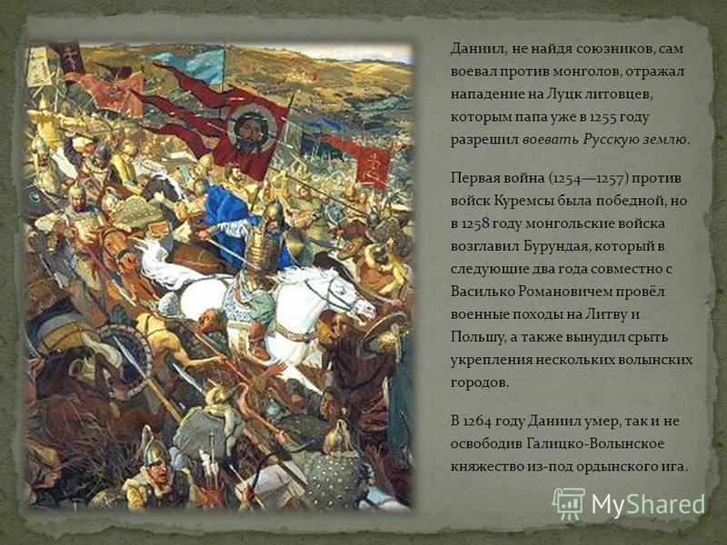 Даниил, не найдя союзников, сам воевал против монголов, отражал нападение на Луцк литовцев, которым папа уже в 1255 году разрешил воевать Русскую землю. Первая война (12541257) против войск Куремсы была победной, но в 1258 году монгольские войска воз