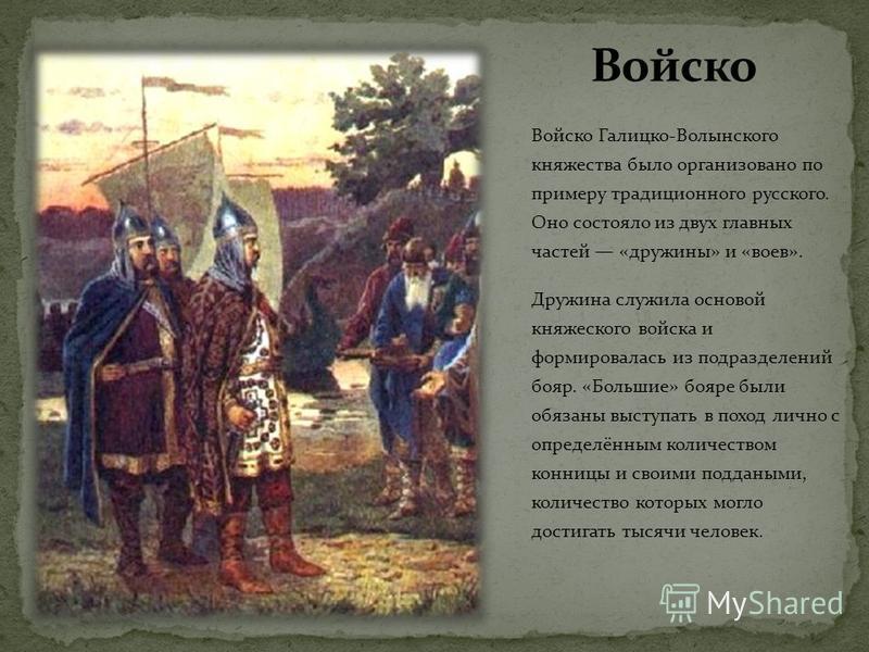 Войско Галицко-Волынского княжества было организовано по примеру традиционного русского. Оно состояло из двух главных частей «дружины» и «воев». Дружина служила основой княжеского войска и формировалась из подразделений бояр. «Большие» бояре были обя