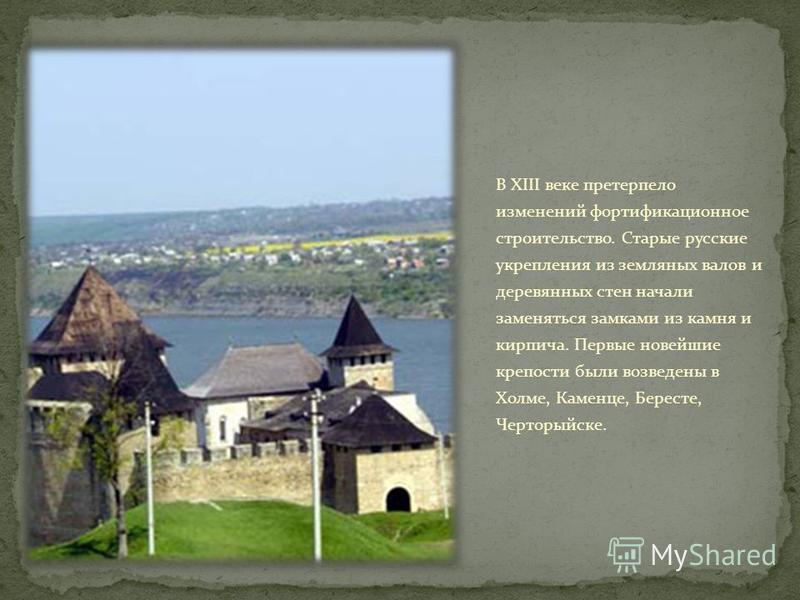 В XIII веке претерпело изменений фортификационное строительство. Старые русские укрепления из земляных валов и деревянных стен начали заменяться замками из камня и кирпича. Первые новейшие крепости были возведены в Холме, Каменце, Бересте, Черторыйск