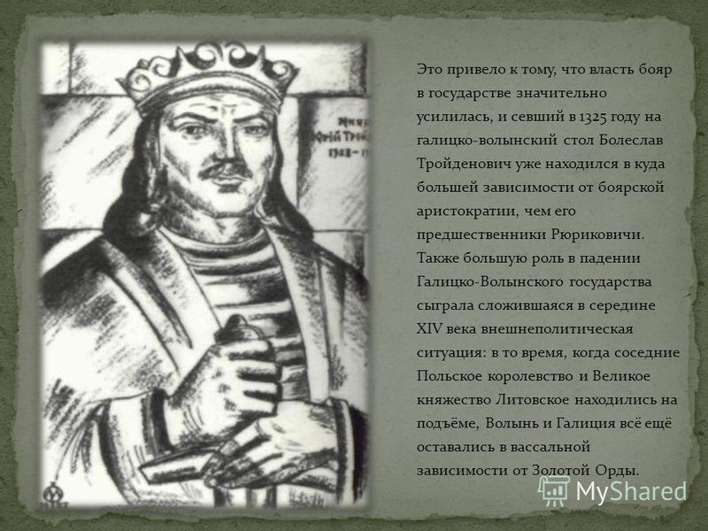 Это привело к тому, что власть бояр в государстве значительно усилилась, и севший в 1325 году на галицко-волынский стол Болеслав Тройденович уже находился в куда большей зависимости от боярской аристократии, чем его предшественники Рюриковичи. Также