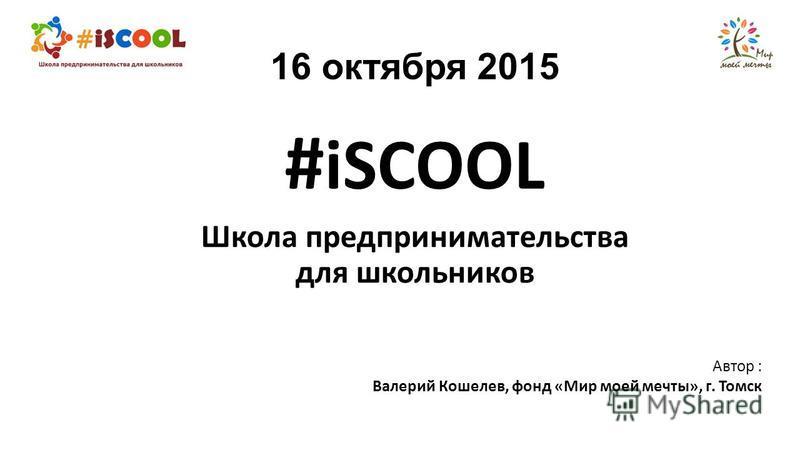 16 октября 2015 # iSCOOL Школа предпринимательства для школьников Автор : Валерий Кошелев, фонд «Мир моей мечты», г. Томск