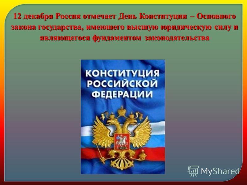 12 декабря Россия отмечает День Конституции – Основного закона государства, имеющего высшую юридическую силу и являющегося фундаментом законодательства