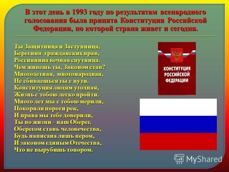 В этот день в 1993 году по результатам всенародного голосования была принята Конституция Российской Федерации, по которой страна живет и сегодня. Ты Защитница и Заступница, Берегиня гражданских прав, Россиянина вечная спутница. Чем живешь ты, Законом