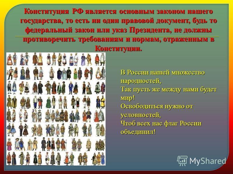 Конституция РФ является основным законом нашего государства, то есть ни один правовой документ, будь то федеральный закон или указ Президента, не должны противоречить требованиям и нормам, отраженным в Конституции. В России нашей множество народносте