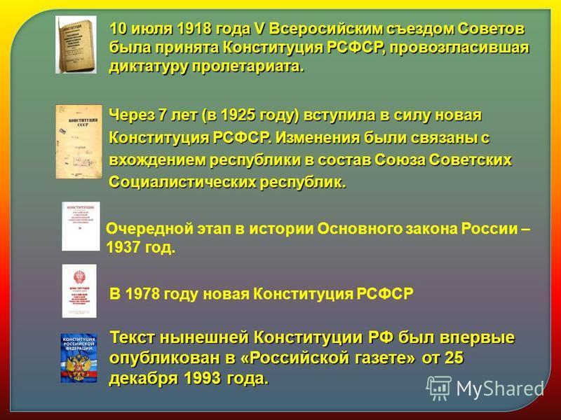 10 июля 1918 года V Всеросийским съездом Советов была принята Конституция РСФСР, провозгласившая диктатуру пролетариата. Через 7 лет (в 1925 году) вступила в силу новая Конституция РСФСР. Изменения были связаны с вхождением республики в состав Союза