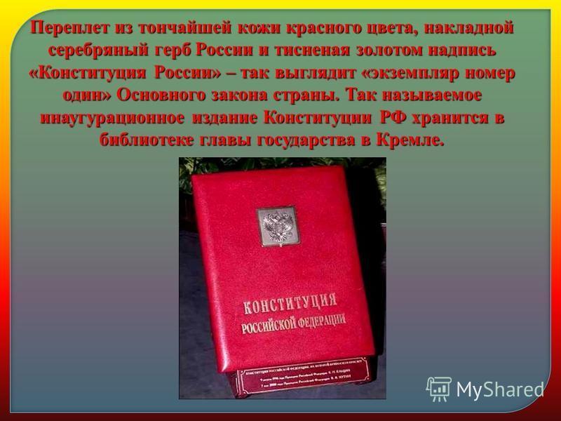 Переплет из тончайшей кожи красного цвета, накладной серебряный герб России и тисненая золотом надпись «Конституция России» – так выглядит «экземпляр номер один» Основного закона страны. Так называемое инаугурационное издание Конституции РФ хранится