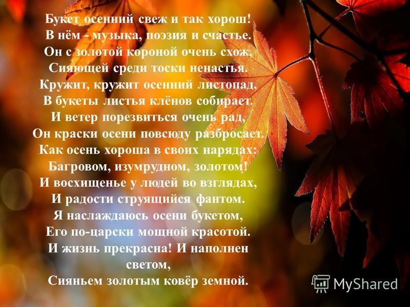 Букет осенний свеж и так хорош! В нём - музыка, поэзия и счастье. Он с золотой короной очень схож, Сияющей среди тоски ненастья. Кружит, кружит осенний листопад, В букеты листья клёнов собирает. И ветер порезвиться очень рад, Он краски осени повсюду