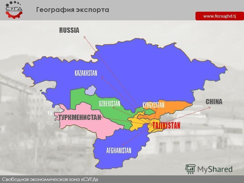 www.fezsughd.tj География экспорта Свободная экономическая зона «СУГД» RUSSIA ТУРКМЕНИСТАН CHINA