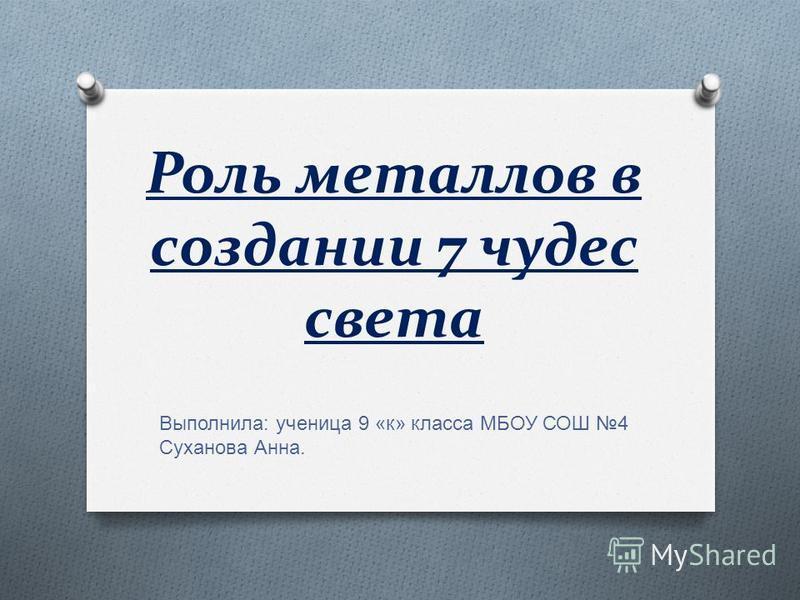 Роль металлов в создании 7 чудес света Выполнила : ученица 9 « к » класса МБОУ СОШ 4 Суханова Анна.