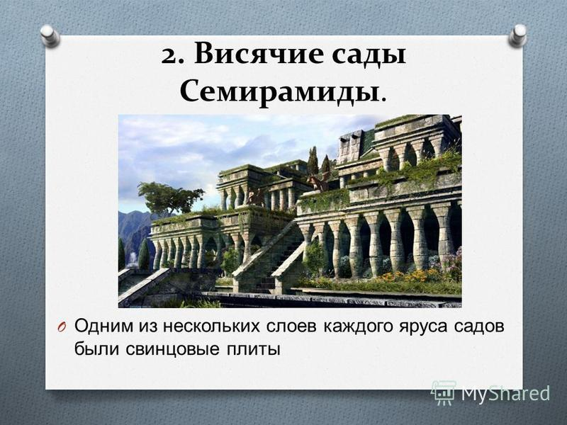 2. Висячие сады Семирамиды. O Одним из нескольких слоев каждого яруса садов были свинцовые плиты
