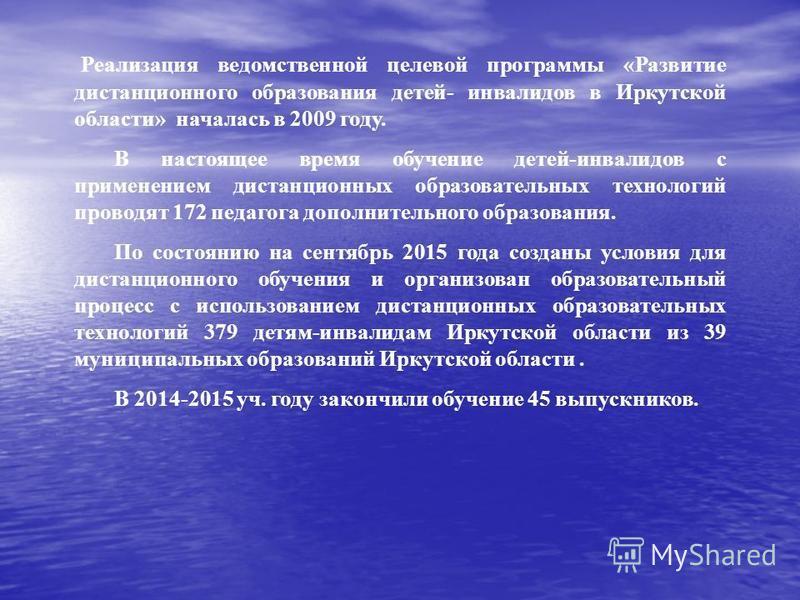 Реализация ведомственной целевой программы «Развитие дистанционного образования детей- инвалидов в Иркутской области» началась в 2009 году. В настоящее время обучение детей-инвалидов с применением дистанционных образовательных технологий проводят 172