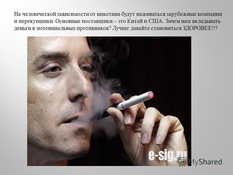 На человеческой зависимости от никотина будут наживаться зарубежные компании и перекупщики. Основные поставщики – это Китай и США. Зачем нам вкладывать деньги в потенциальных противников ? Лучше давайте становиться ЗДОРОВЕЕ !!!