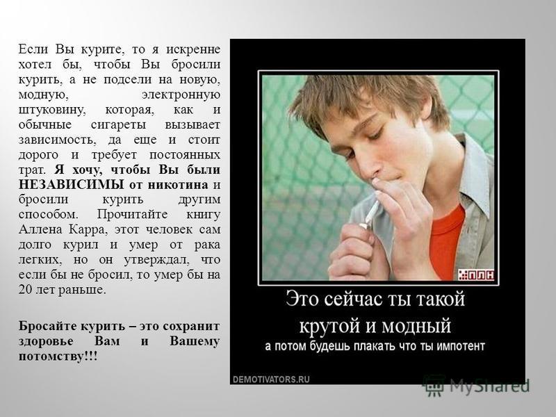 Если Вы курите, то я искренне хотел бы, чтобы Вы бросили курить, а не подсели на новую, модную, электронную штуковину, которая, как и обычные сигареты вызывает зависимость, да еще и стоит дорого и требует постоянных трат. Я хочу, чтобы Вы были НЕЗАВИ