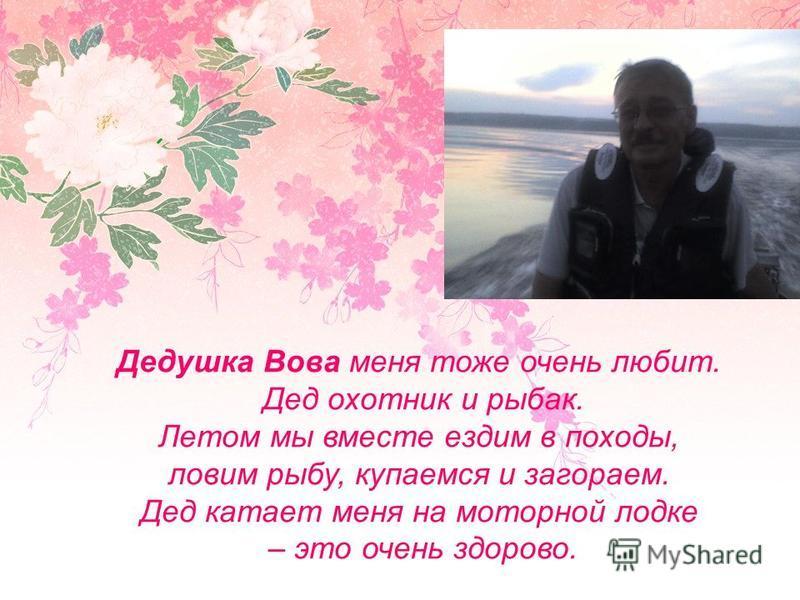 Дедушка Вова меня тоже очень любит. Дед охотник и рыбак. Летом мы вместе ездим в походы, ловим рыбу, купаемся и загораем. Дед катает меня на моторной лодке – это очень здорово.
