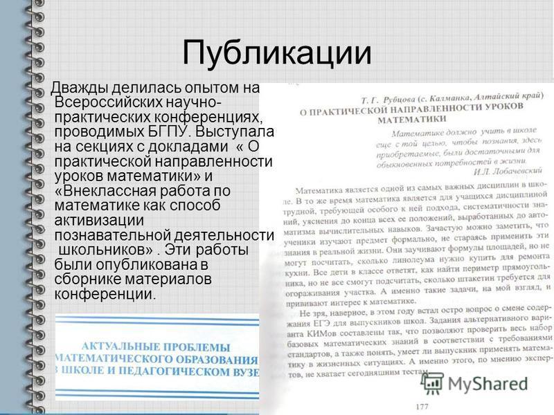 Публикации Дважды делилась опытом на Всероссийских научно- практических конференциях, проводимых БГПУ. Выступала на секциях с докладами « О практической направленности уроков математики» и «Внеклассная работа по математике как способ активизации позн