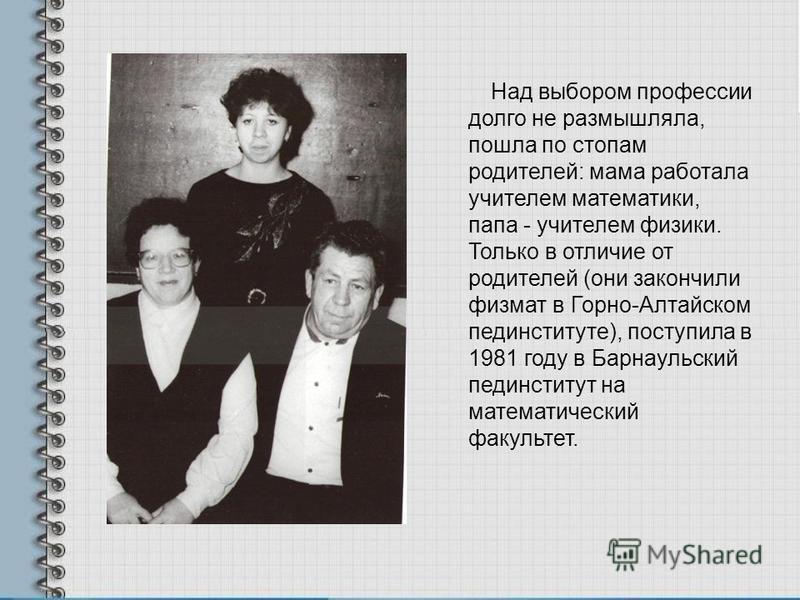Над выбором профессии долго не размышляла, пошла по стопам родителей: мама работала учителем математики, папа - учителем физики. Только в отличие от родителей (они закончили физмат в Горно-Алтайском пединституте), поступила в 1981 году в Барнаульский