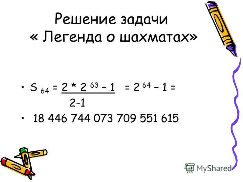 Решение задачи « Легенда о шахматах» S 64 = 2 * 2 63 – 1 = 2 64 – 1 = 2-1 18 446 744 073 709 551 615