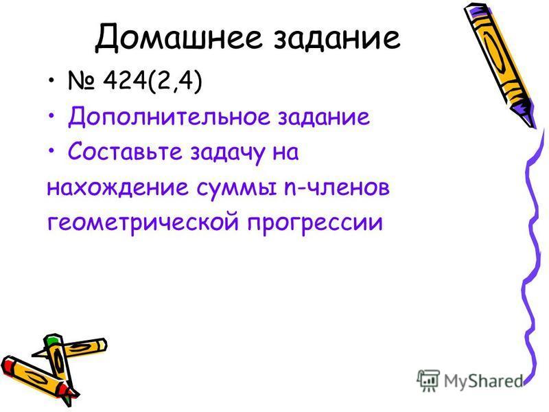 Домашнее задание 424(2,4) Дополнительное задание Составьте задачу на нахождение суммы n-членов геометрической прогрессии