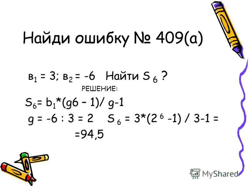 Найди ошибку 409(а) в 1 = 3; в 2 = -6 Найти S 6 ? РЕШЕНИЕ: S 6 = b 1 *(g6 – 1)/ g-1 g = -6 : 3 = 2 S 6 = 3*(2 6 -1) / 3-1 = =94,5