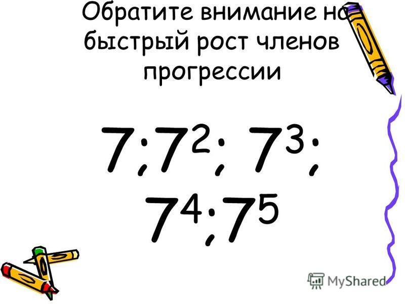 Обратите внимание на быстрый рост членов прогрессии 7;7 2 ; 7 3 ; 7 4 ;7 5